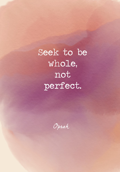 Seek to be whole, not perfect.