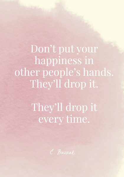 Don't put your happiness in other people's hands. They'll drop it. They'll drop it every time. C. Barzak