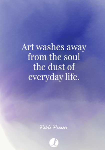 """""""Art washes away from the soul the dust of everyday life."""" Pablo Picasso"""
