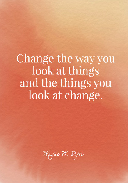 Change the way you look at things and the things you look at change. - Wayne W. Dyer