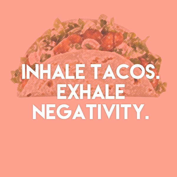 """Inhale tacos. Exhale negativity."""