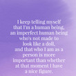 I keep telling myself that I'm a human being, an imperfect human being who's not made to look like a doll. - Emma Watson