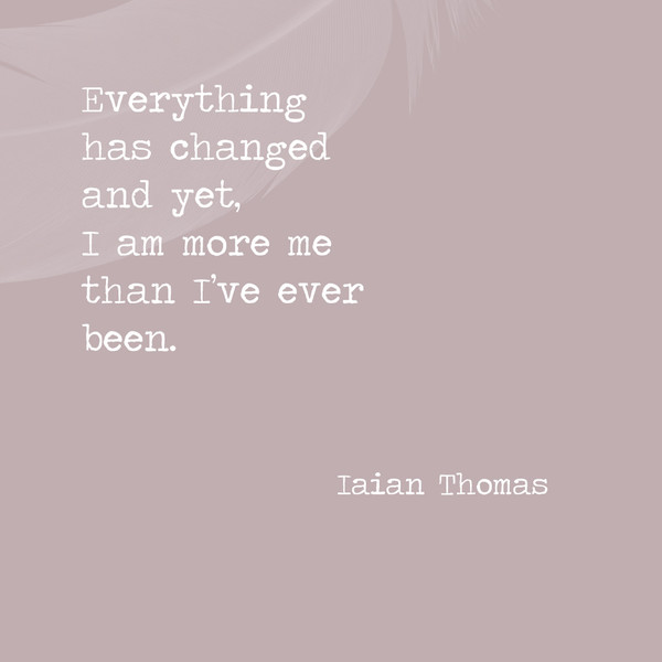 Everything has changed and yet, I am more me than I've ever been. - Iaian Thomas
