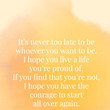 It's never too late to be whoever you want to be. I hope you live a life you're proud of. If you find that you're not, I hope you have the courage to start all over again. - Eric Roth