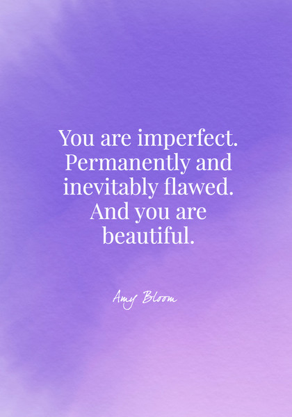 You are imperfect. Permanently and inevitably flawed. And you are beautiful. - Amy Bloom