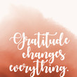 """""""Gratitude changes everything."""""""