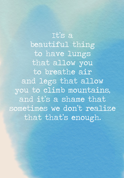 It's a beautiful thing to have lungs that allow you to breathe air and legs that allow you to climb mountains, and it's a shame that sometimes we don't realize that that's enough.