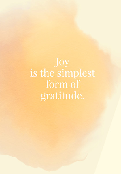 Joy is the simplest form of gratitude.