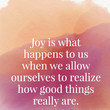 Joy is what happens to us when we allow ourselves to realize how good things really are. - Marianne Williamson
