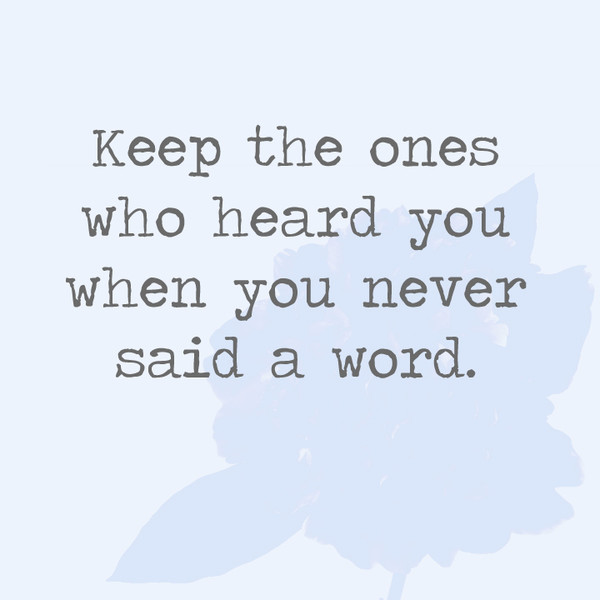 Keep the ones who heard you when you never said a word.