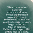 """There comes a time in your life, when you walk away from all the drama and people who create it. Forget the bad and focus on the good. Falling down is a part of life, getting back up is living."" José N. Harris"