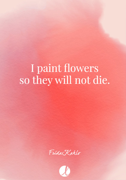 """I paint flowers so they will not die."" Frida Kahlo"