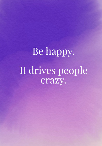 Be happy. It drives people crazy.