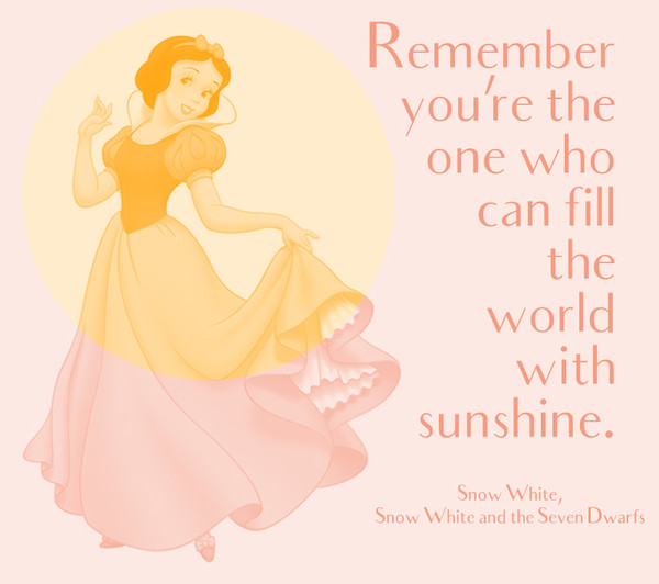 """Remember you're the one who can fill the world with sunshine."" Snow White and the Seven Dwarfs"