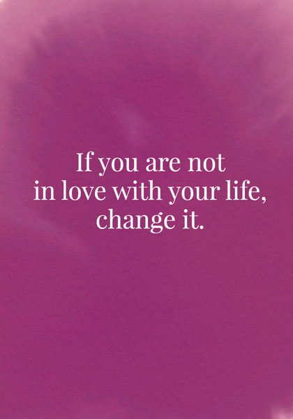 If you are not in love with your life, change it.
