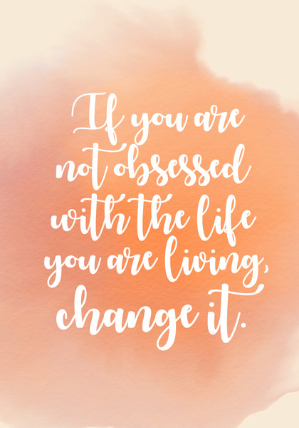 """""""If you are not obsessed with the life you are living, change it."""""""