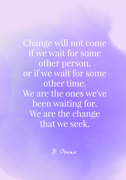 Change will not come if we wait for some other person, or if we wait for some other time. We are the ones we've been waiting for. We are the change that we seek. - Barack Obama