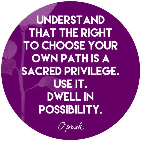 """Understand that the right to choose your own path is a sacred privilege. Use it. Dwell in possibility."""