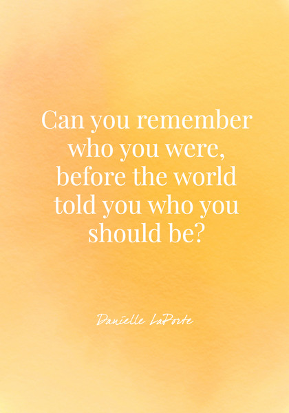 """Can you remember who you were, before the world told you who you should be?"" - Danielle LaPorte"