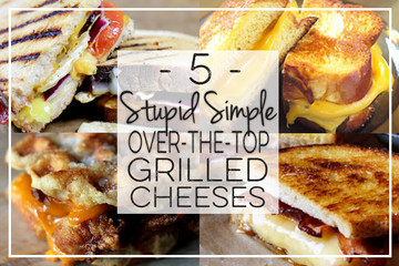 5 Stupid Simple Over-the-Top Grilled Cheeses