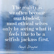 """The reality is we often become our kindest, most ethical selves only by seeing what it feels like to be a selfish jackass first."""
