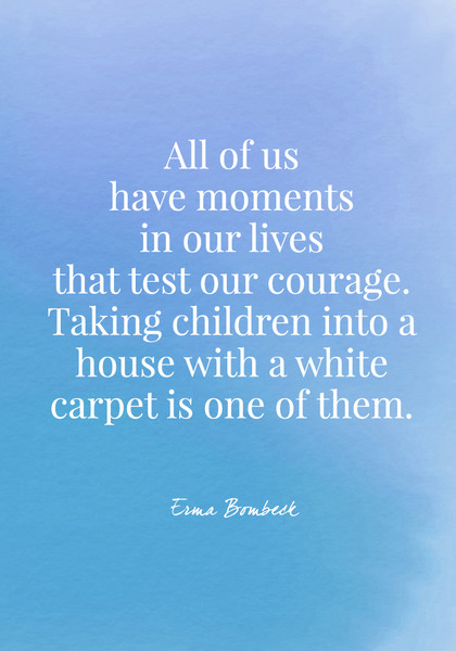 """All of us have moments in our lives that test our courage. Taking children into a house with a white carpet is one of them."" - Erma Bombeck"