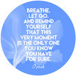 """""""Breathe. Let go. And remind yourself that this very moment is the only one you know you have for sure."""""""