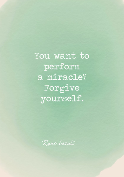 You want to perform a miracle? Forgive yourself.