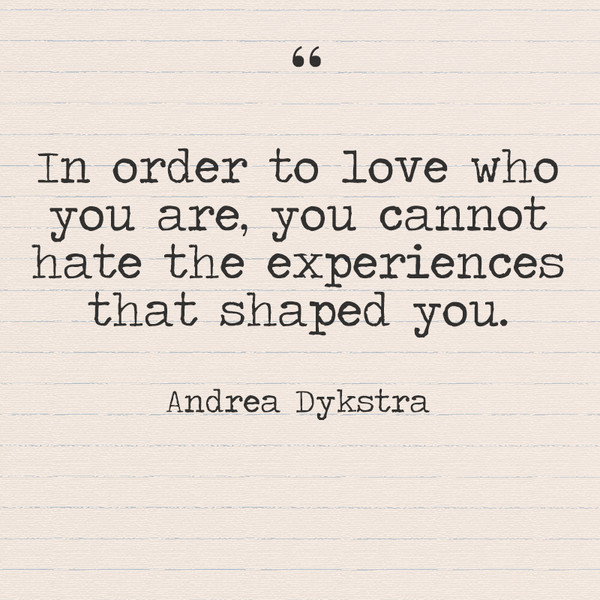 """In order to love who you are, you cannot hate the experiences that shaped you."" - Andrea Dykstra"