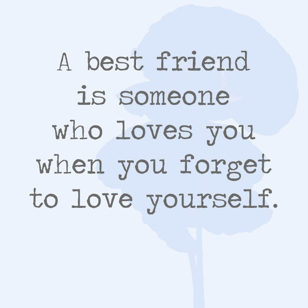 A best friend is someone who loves you when you forget to ...