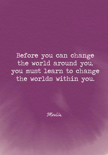 Before you can change the world around you, you must learn to change the worlds within you.