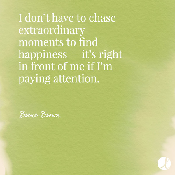 I don't have to chase extraordinary moments to find happiness — it's right in front of me if I'm paying attention. - Brene Brown