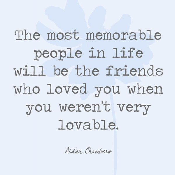 The most memorable people in life will be the friends who loved you when you weren't very lovable. - Aidan Chambers