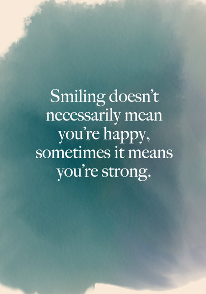 """Smiling doesn't necessarily mean you're happy, sometimes it means you're strong."""