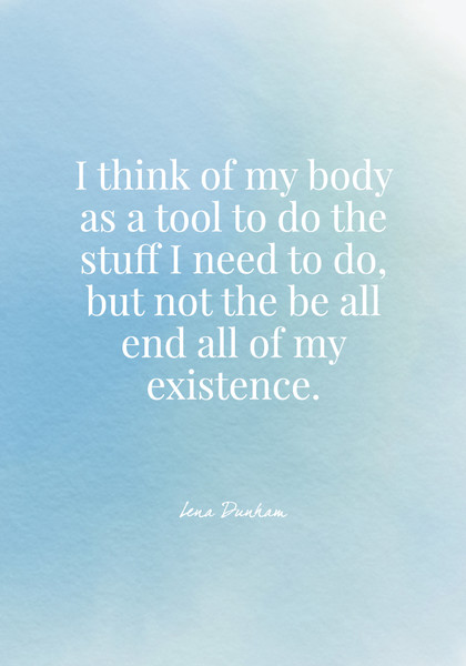 I think of my body as a tool to do the stuff I need to do, but not the be all end all of my existence. - Lena Dunham
