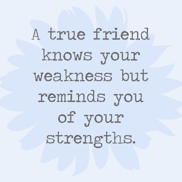 A true friend knows your weakness but reminds you of your strengths.