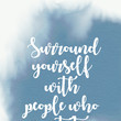 """""""Surround yourself with people who get it."""""""