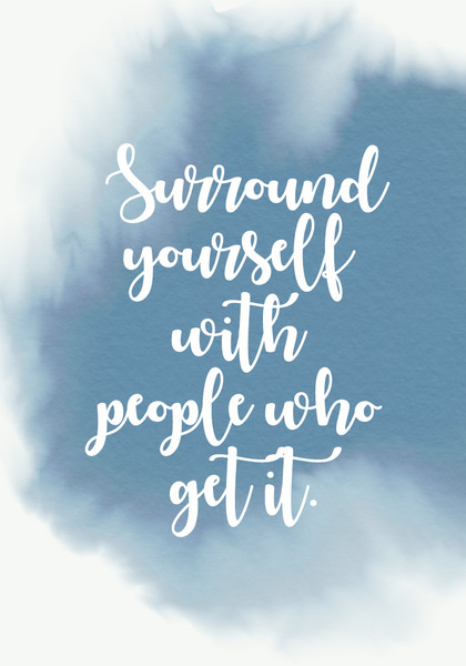 """Surround yourself with people who get it."""