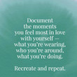 Document the moments you feel most in love with yourself. Recreate and repeat. - Warsan Shire