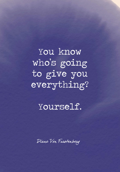 You know who's going to give you everything? Yourself.