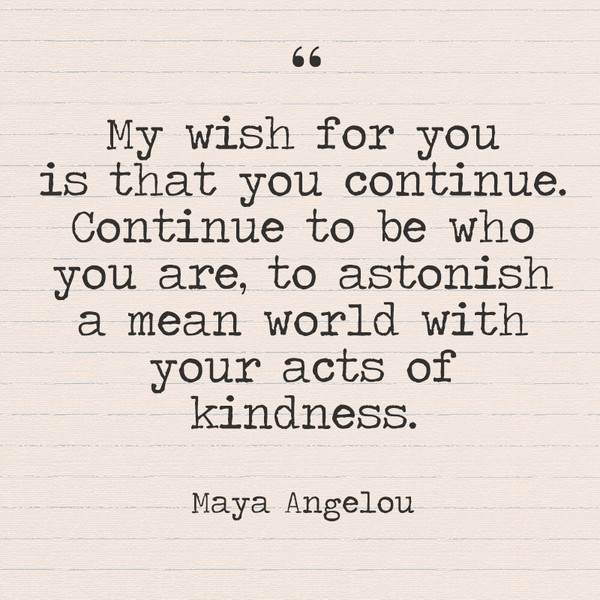 """My wish for you is that you continue. Continue to be who you are, to astonish a mean world with your acts of kindness."" - Maya Angelou"