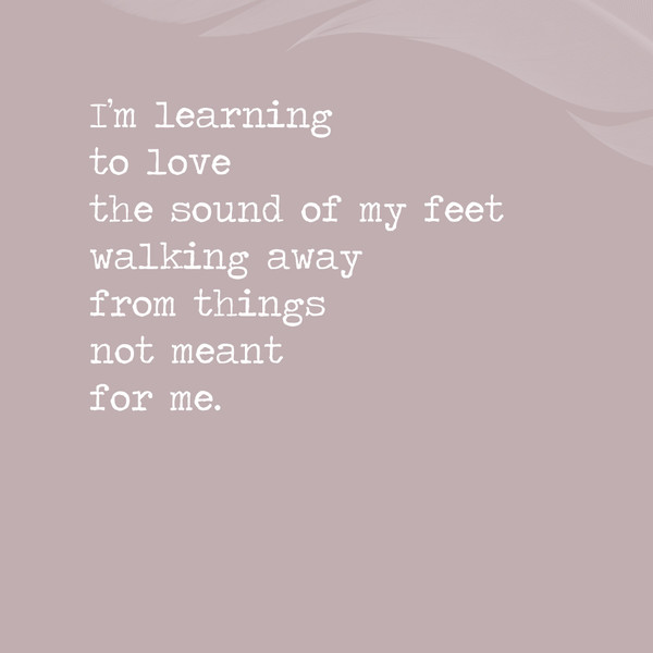 I'm learning to love the sound of my feet walking away from things not meant for me.