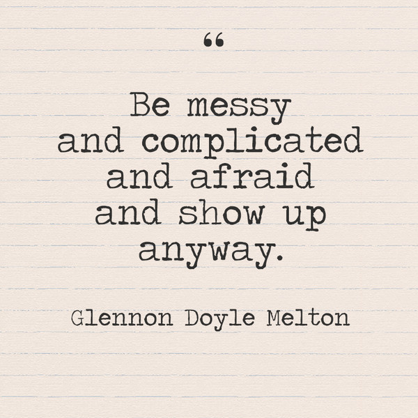 """Be messy and complicated and afraid and show up anyway."" - Glennon Doyle Melton"