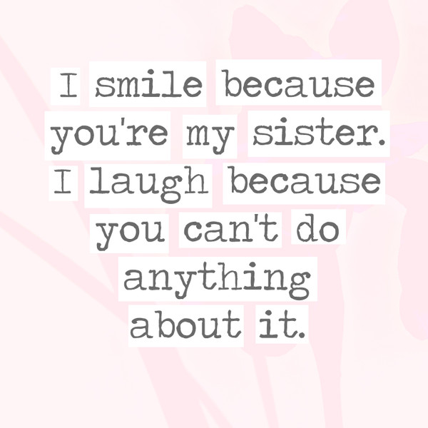 I smile because you\'re my sister. I laugh because you can\'t ...
