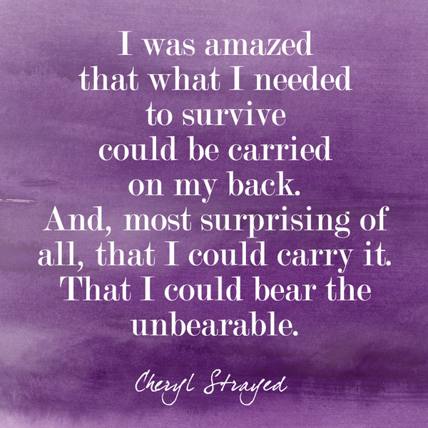 """""""I was amazed that what I need to survive could be carried on my back. And, most surprising of all, that I could carry it. That I could bear the unbearable."""""""